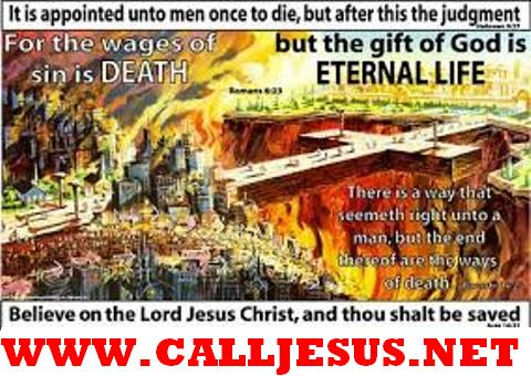 It is appointed unto men once to die but after this the judgement.  For the wages of sin is death but the gift of God is eternal life through Jesus Christ our Lord.  Believe on the Lord Jesus Christ and thou shalt be saved